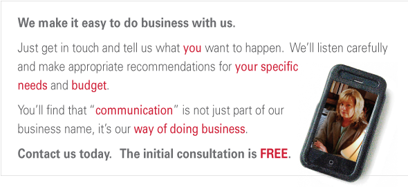"We make it easy to do business with us. Just get in touch and tell us what you want to happen.  We'll listen to you and make appropriate recommendations for your needs and  your budget.  You'll find that  ""communication"" is not just part of the business name, it's our way of doing business.   Contact us today.   The initial consultation is FREE."