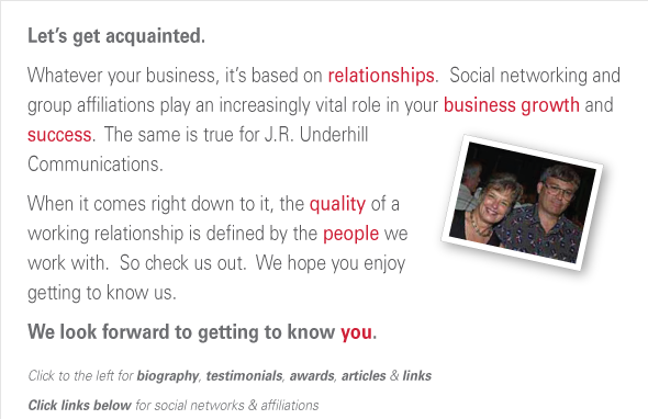 "Let's get acquainted. In a ""relationship"" business, social networking and group affiliations  play a vital role in business growth and success.  When it comes  right down to it, the quality of a working relationship is  defined by the people you work with. So check us out,  and we hope you enjoy getting to know us. We look forward to getting to know you. Click to the left for biography, testimonials, awards, articles, & links Click links below for social networks & affiliations"